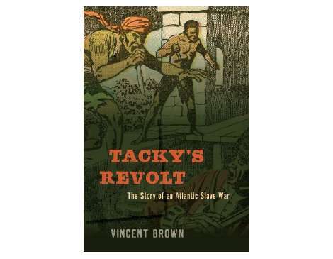 Tacky's Revolt:  The Story of an Atlantic Slave War by Vincent Brown